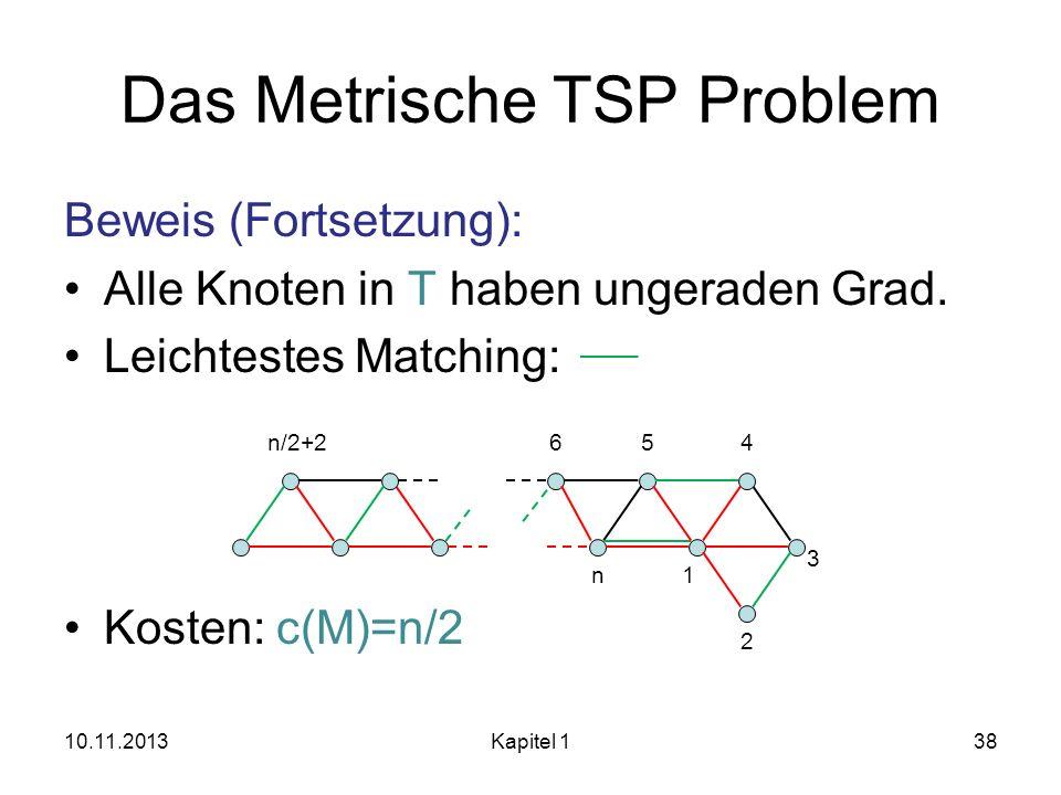 Das Metrische TSP Problem Beweis (Fortsetzung): Alle Knoten in T haben ungeraden Grad. Leichtestes Matching: Kosten: c(M)=n/2 10.11.2013Kapitel 138 45