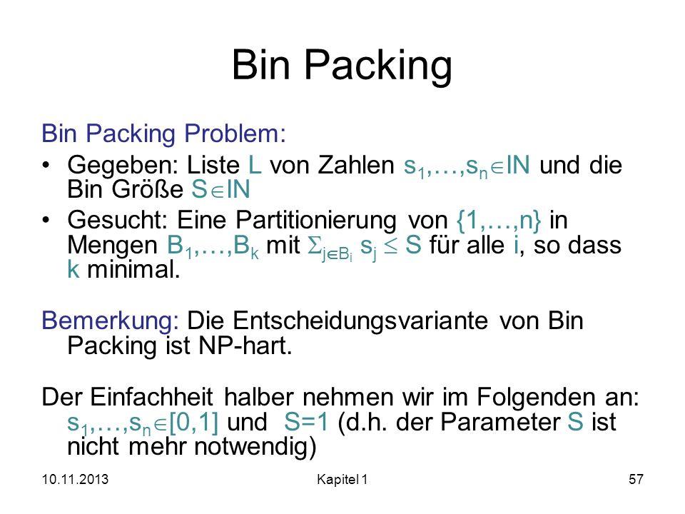 Bin Packing Bin Packing Problem: Gegeben: Liste L von Zahlen s 1,…,s n IN und die Bin Größe S IN Gesucht: Eine Partitionierung von {1,…,n} in Mengen B