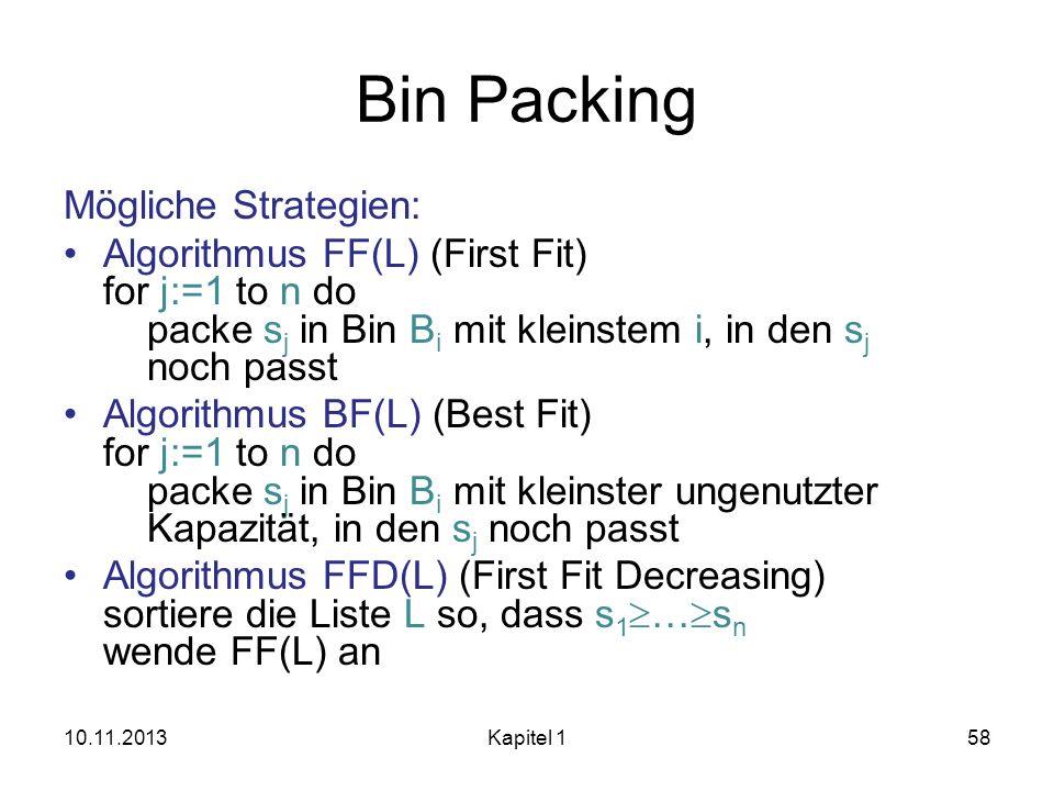 Bin Packing Mögliche Strategien: Algorithmus FF(L) (First Fit) for j:=1 to n do packe s j in Bin B i mit kleinstem i, in den s j noch passt Algorithmu