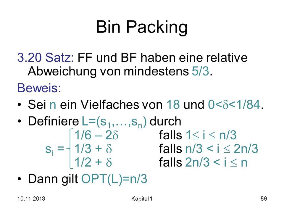 Bin Packing 3.20 Satz: FF und BF haben eine relative Abweichung von mindestens 5/3. Beweis: Sei n ein Vielfaches von 18 und 0< <1/84. Definiere L=(s 1
