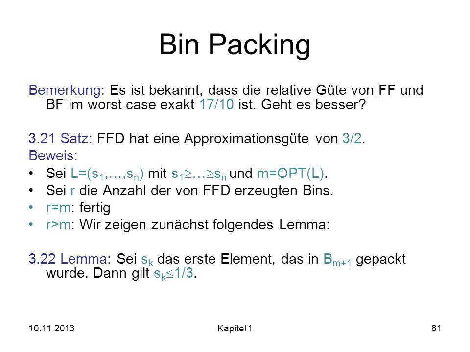 Bin Packing Bemerkung: Es ist bekannt, dass die relative Güte von FF und BF im worst case exakt 17/10 ist. Geht es besser? 3.21 Satz: FFD hat eine App