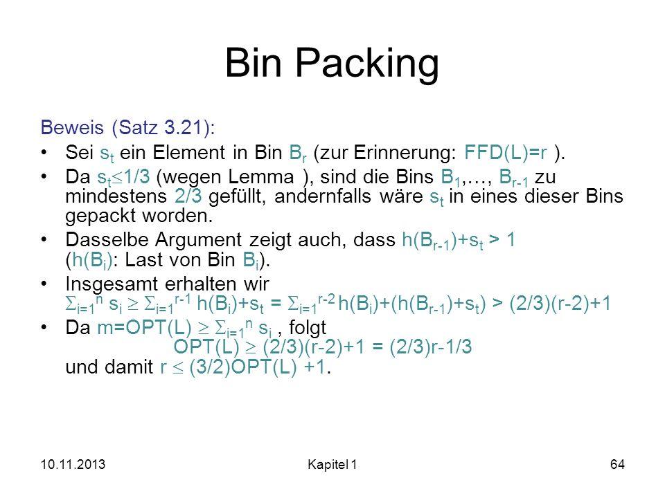 Bin Packing Beweis (Satz 3.21): Sei s t ein Element in Bin B r (zur Erinnerung: FFD(L)=r ). Da s t 1/3 (wegen Lemma ), sind die Bins B 1,…, B r-1 zu m