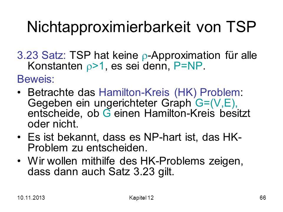 10.11.2013Kapitel 1266 Nichtapproximierbarkeit von TSP 3.23 Satz: TSP hat keine -Approximation für alle Konstanten >1, es sei denn, P=NP. Beweis: Betr