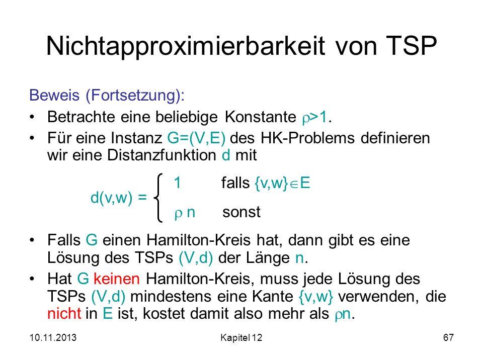 10.11.2013Kapitel 1267 Nichtapproximierbarkeit von TSP Beweis (Fortsetzung): Betrachte eine beliebige Konstante >1. Für eine Instanz G=(V,E) des HK-Pr