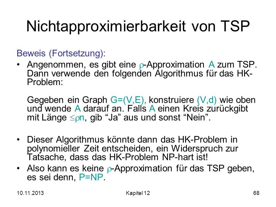 10.11.2013Kapitel 1268 Nichtapproximierbarkeit von TSP Beweis (Fortsetzung): Angenommen, es gibt eine -Approximation A zum TSP. Dann verwende den folg