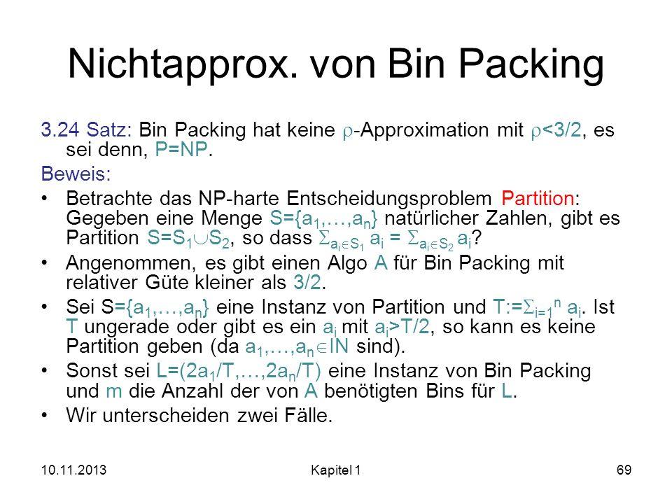Nichtapprox. von Bin Packing 3.24 Satz: Bin Packing hat keine -Approximation mit <3/2, es sei denn, P=NP. Beweis: Betrachte das NP-harte Entscheidungs