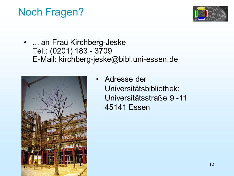 12... an Frau Kirchberg-Jeske Tel.: (0201) 183 - 3709 E-Mail: kirchberg-jeske@bibl.uni-essen.de Noch Fragen? Adresse der Universitätsbibliothek: Unive