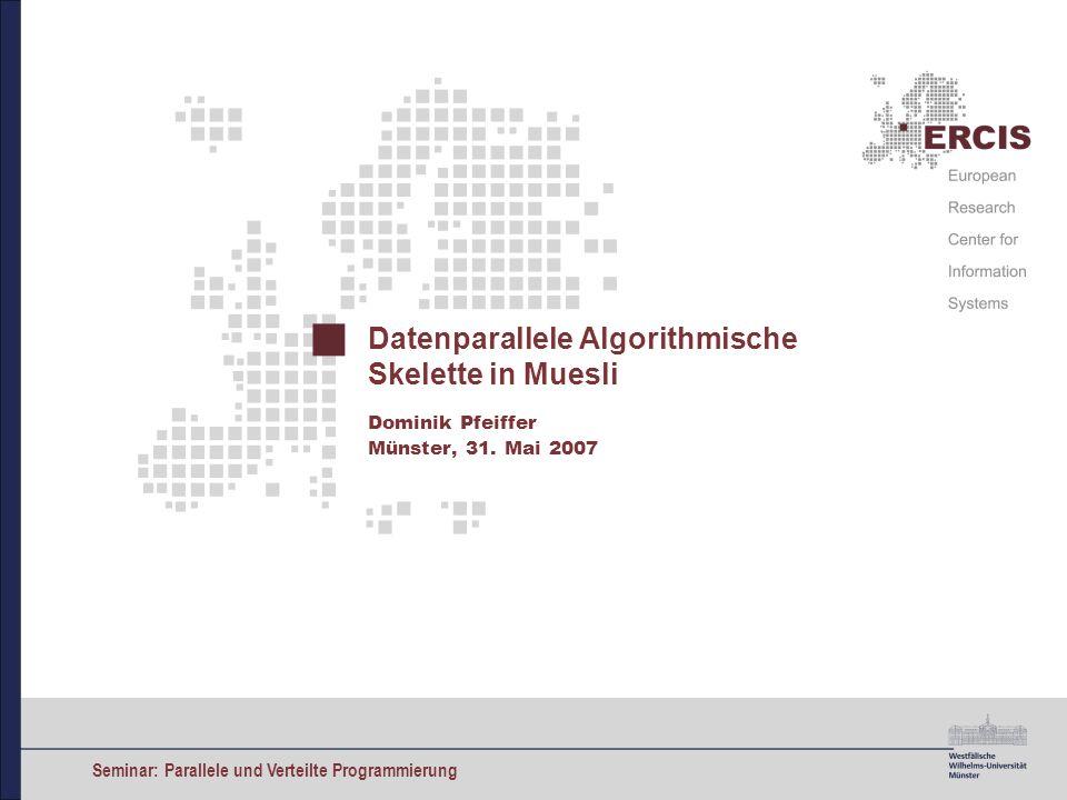 Seminar: Parallele und Verteilte Programmierung Datenparallele Algorithmische Skelette in Muesli Dominik Pfeiffer Münster, 31. Mai 2007