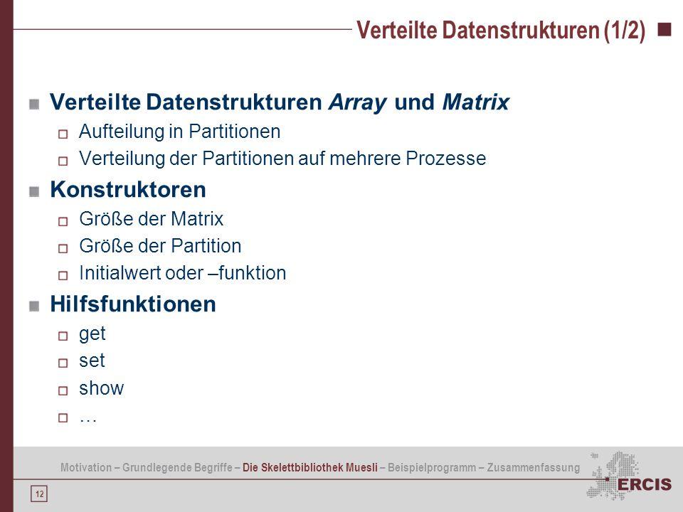 12 Verteilte Datenstrukturen (1/2) Verteilte Datenstrukturen Array und Matrix Aufteilung in Partitionen Verteilung der Partitionen auf mehrere Prozess