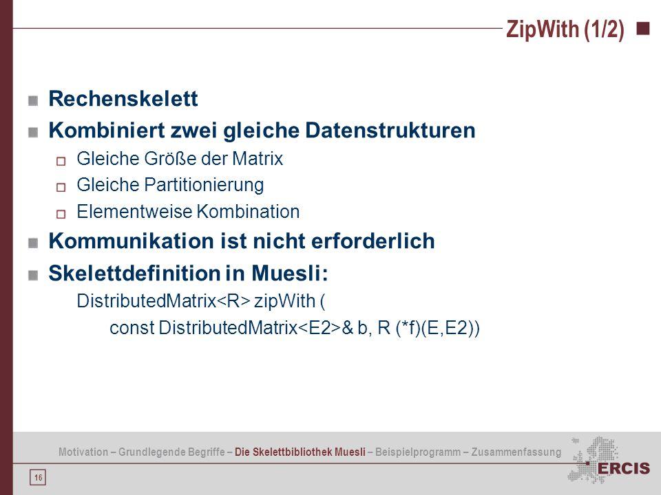 16 ZipWith (1/2) Rechenskelett Kombiniert zwei gleiche Datenstrukturen Gleiche Größe der Matrix Gleiche Partitionierung Elementweise Kombination Kommu
