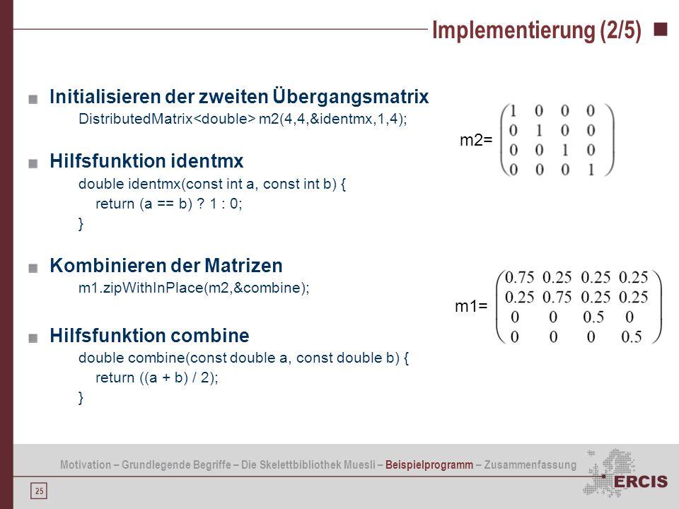 25 Implementierung (2/5) Initialisieren der zweiten Übergangsmatrix DistributedMatrix m2(4,4,&identmx,1,4); Hilfsfunktion identmx double identmx(const