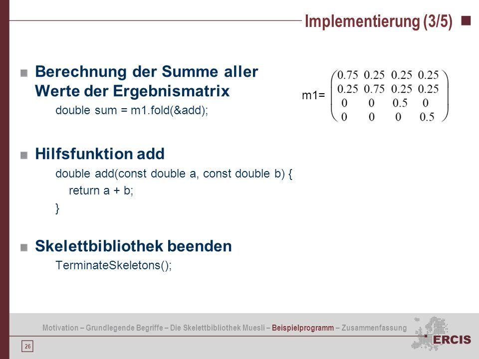 26 Implementierung (3/5) Berechnung der Summe aller Werte der Ergebnismatrix double sum = m1.fold(&add); Hilfsfunktion add double add(const double a,