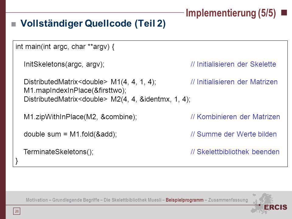 28 Implementierung (5/5) int main(int argc, char **argv) { InitSkeletons(argc, argv); // Initialisieren der Skelette DistributedMatrix M1(4, 4, 1, 4);