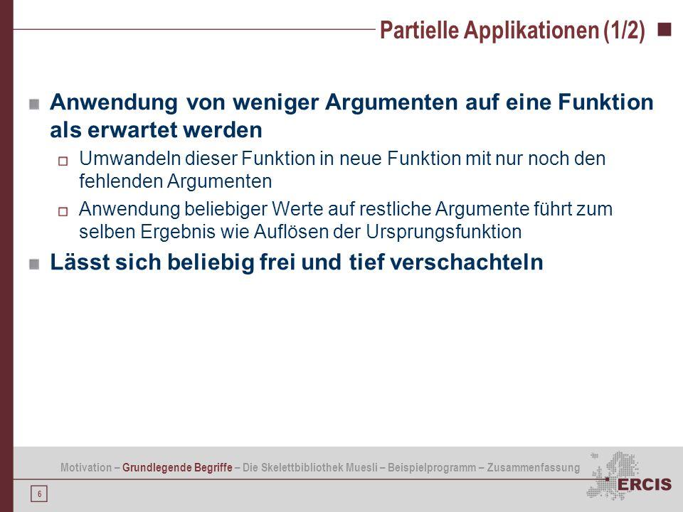 6 Partielle Applikationen (1/2) Anwendung von weniger Argumenten auf eine Funktion als erwartet werden Umwandeln dieser Funktion in neue Funktion mit