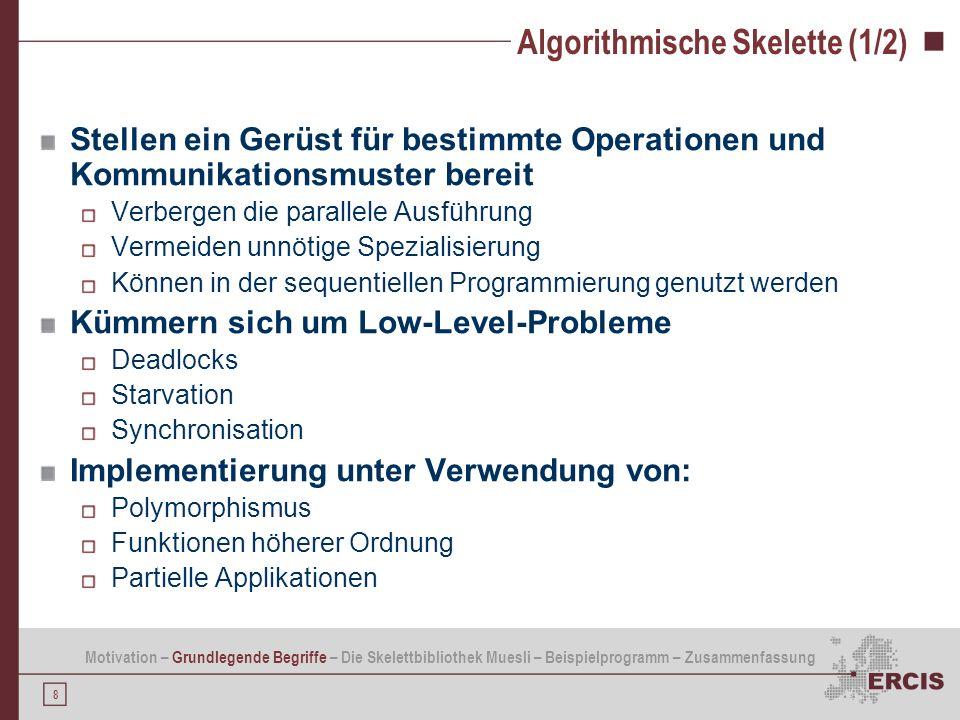 8 Algorithmische Skelette (1/2) Stellen ein Gerüst für bestimmte Operationen und Kommunikationsmuster bereit Verbergen die parallele Ausführung Vermei