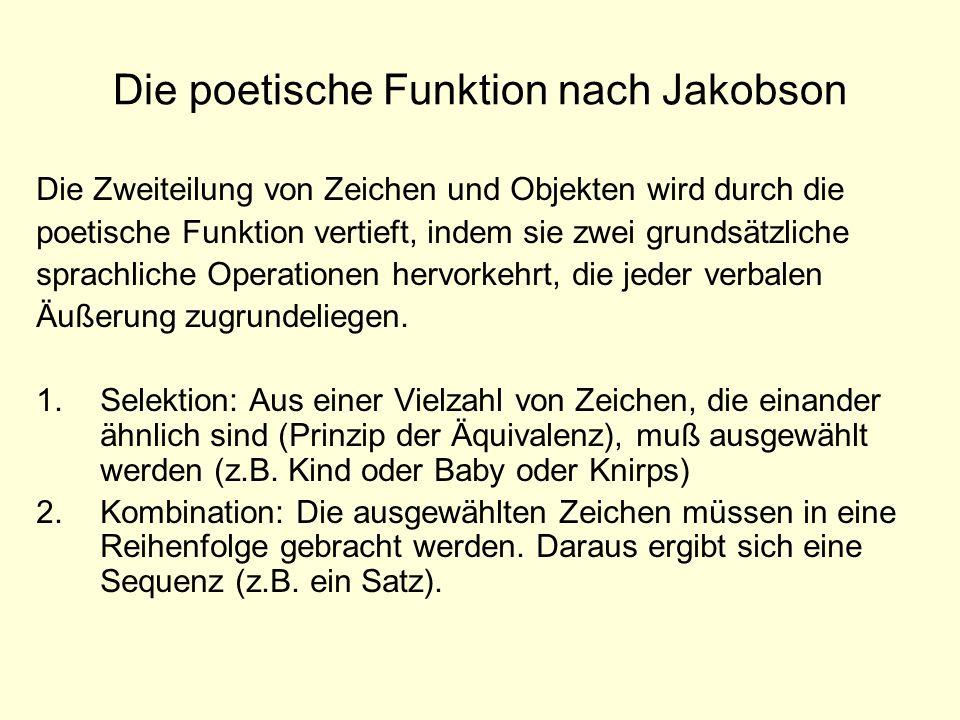 Die poetische Funktion nach Jakobson Die Zweiteilung von Zeichen und Objekten wird durch die poetische Funktion vertieft, indem sie zwei grundsätzlich
