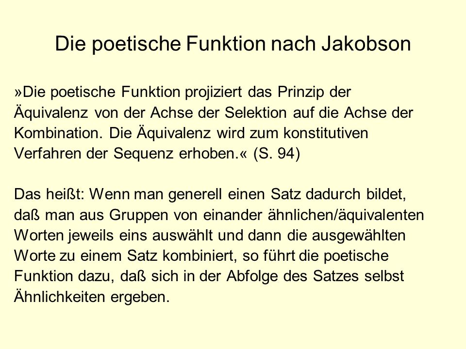 Die poetische Funktion nach Jakobson »Die poetische Funktion projiziert das Prinzip der Äquivalenz von der Achse der Selektion auf die Achse der Kombi