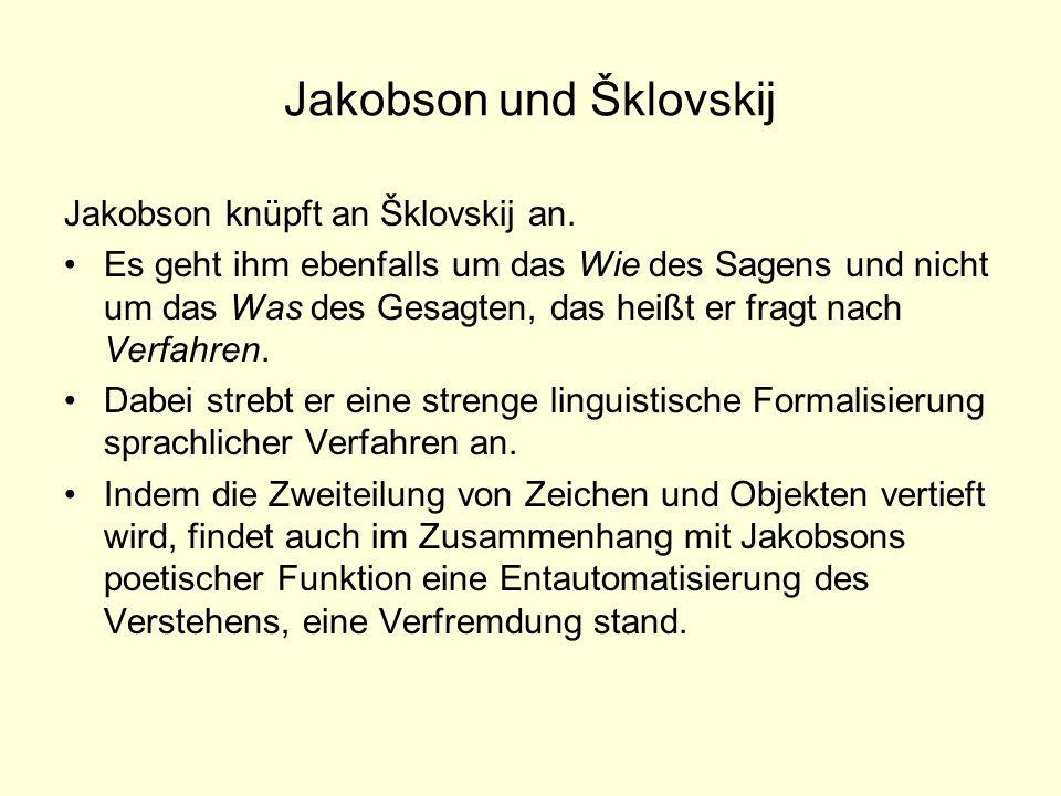 Jakobson und Šklovskij Jakobson knüpft an Šklovskij an. Es geht ihm ebenfalls um das Wie des Sagens und nicht um das Was des Gesagten, das heißt er fr