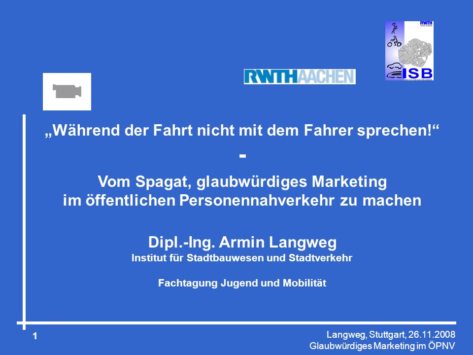 Langweg, Stuttgart, 26.11.2008 Glaubwürdiges Marketing im ÖPNV 2 Institut für Stadtbauwesen und Stadtverkehr RWTH Aachen University In 70er und 80er Jahren führend in der Entwicklung von Verkehrsmodellen (Prof.