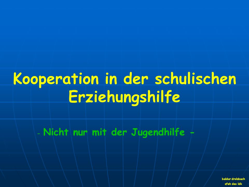 Kooperation in der schulischen Erziehungshilfe baldur drolsbach sfeh des ldk - Nicht nur mit der Jugendhilfe -