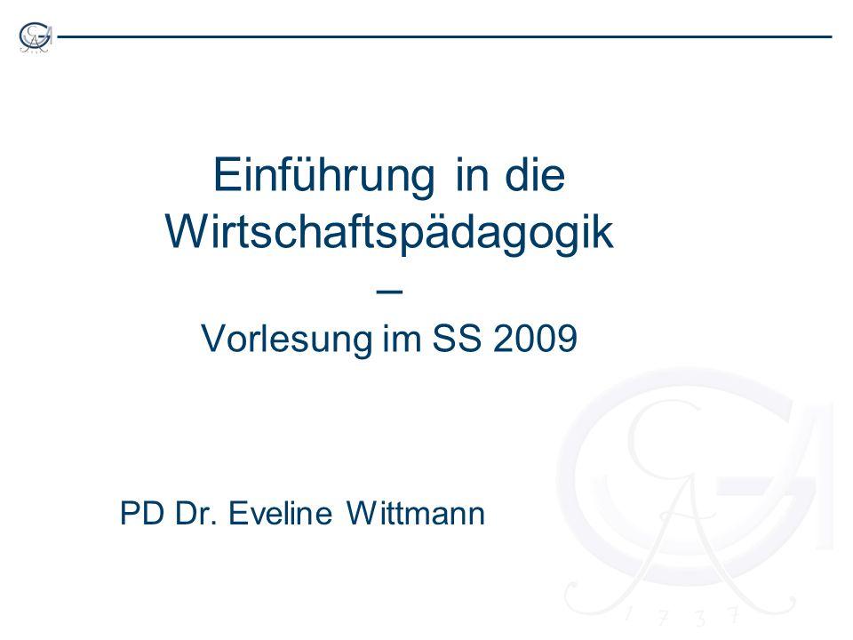 Einführung in die Wirtschaftspädagogik – Vorlesung im SS 2009 PD Dr. Eveline Wittmann