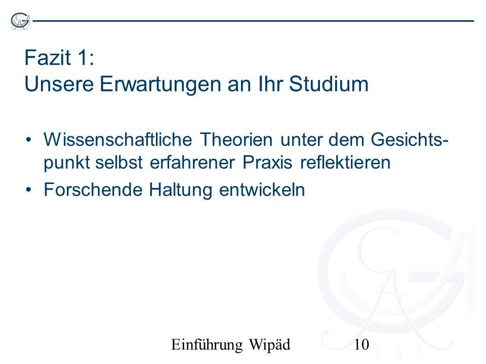 Einführung Wipäd10 Fazit 1: Unsere Erwartungen an Ihr Studium Wissenschaftliche Theorien unter dem Gesichts- punkt selbst erfahrener Praxis reflektier