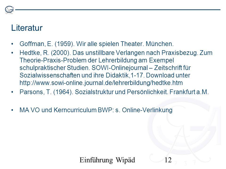 Einführung Wipäd12 Literatur Goffman, E. (1959). Wir alle spielen Theater. München. Hedtke, R. (2000). Das unstillbare Verlangen nach Praxisbezug. Zum