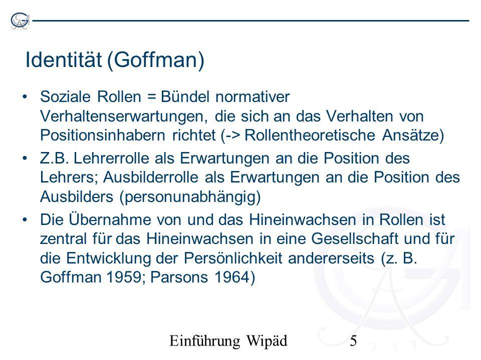 Einführung Wipäd5 Identität (Goffman) Soziale Rollen = Bündel normativer Verhaltenserwartungen, die sich an das Verhalten von Positionsinhabern richte