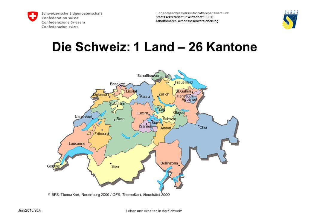 Eidgenössisches Volkswirtschaftsdepartement EVD Staatssekretariat für Wirtschaft SECO Arbeitsmarkt / Arbeitslosenversicherung Juni2010/ScA Leben und Arbeiten in der Schweiz Die Schweiz: 1 Land – 26 Kantone