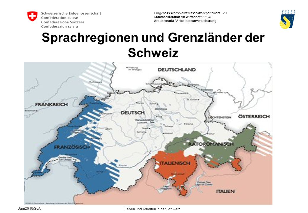 Eidgenössisches Volkswirtschaftsdepartement EVD Staatssekretariat für Wirtschaft SECO Arbeitsmarkt / Arbeitslosenversicherung Juni2010/ScA Leben und Arbeiten in der Schweiz Sprachregionen und Grenzländer der Schweiz