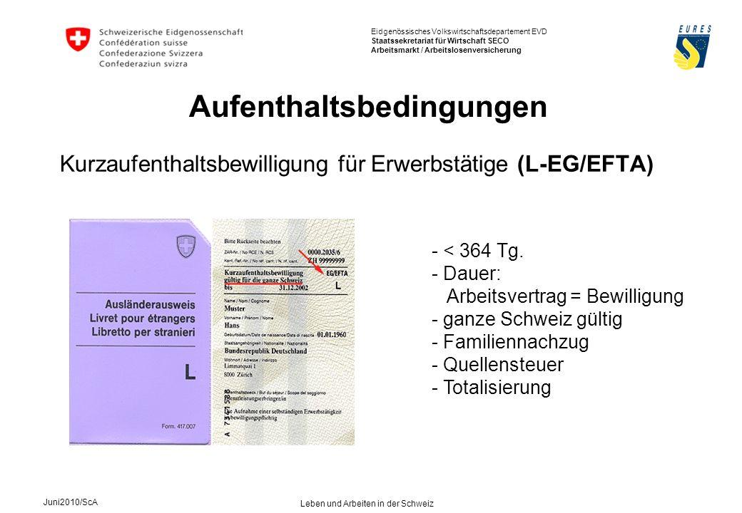 Eidgenössisches Volkswirtschaftsdepartement EVD Staatssekretariat für Wirtschaft SECO Arbeitsmarkt / Arbeitslosenversicherung Juni2010/ScA Leben und Arbeiten in der Schweiz Kurzaufenthaltsbewilligung für Erwerbstätige (L-EG/EFTA) Aufenthaltsbedingungen - < 364 Tg.