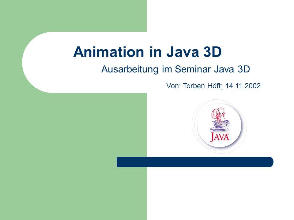 Animation in Java 3D Ausarbeitung im Seminar Java 3D Von: Torben Höft; 14.11.2002
