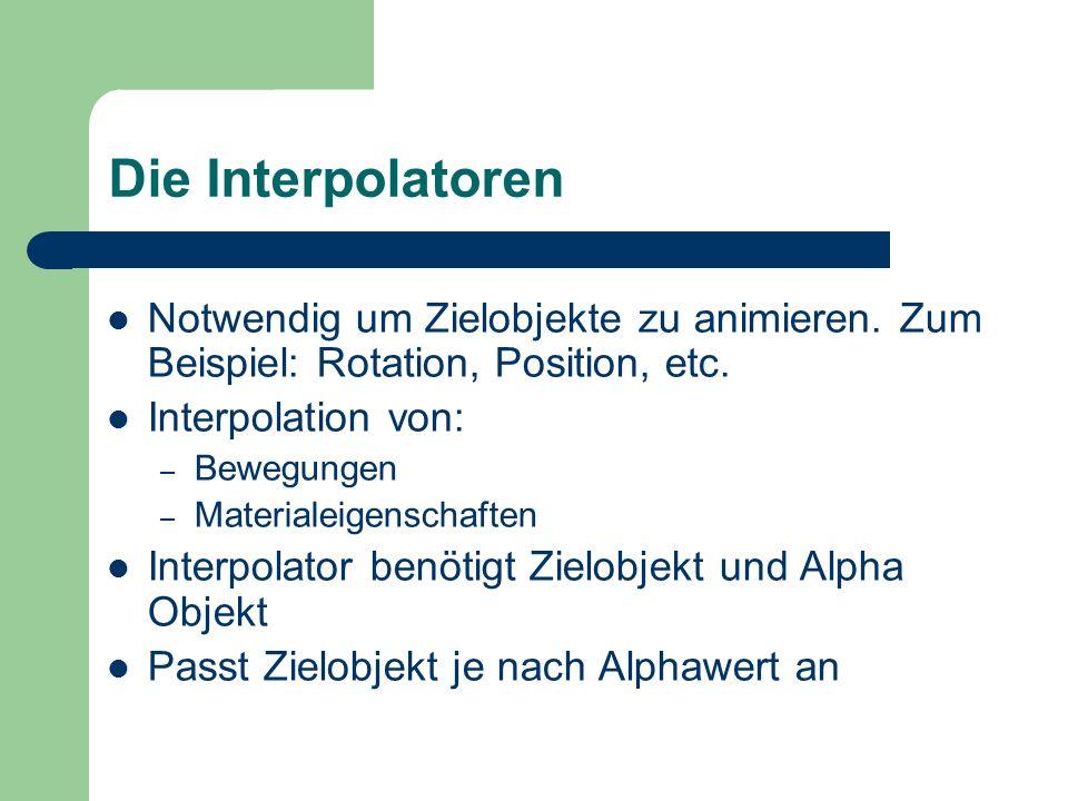 Die Interpolatoren Notwendig um Zielobjekte zu animieren. Zum Beispiel: Rotation, Position, etc. Interpolation von: – Bewegungen – Materialeigenschaft