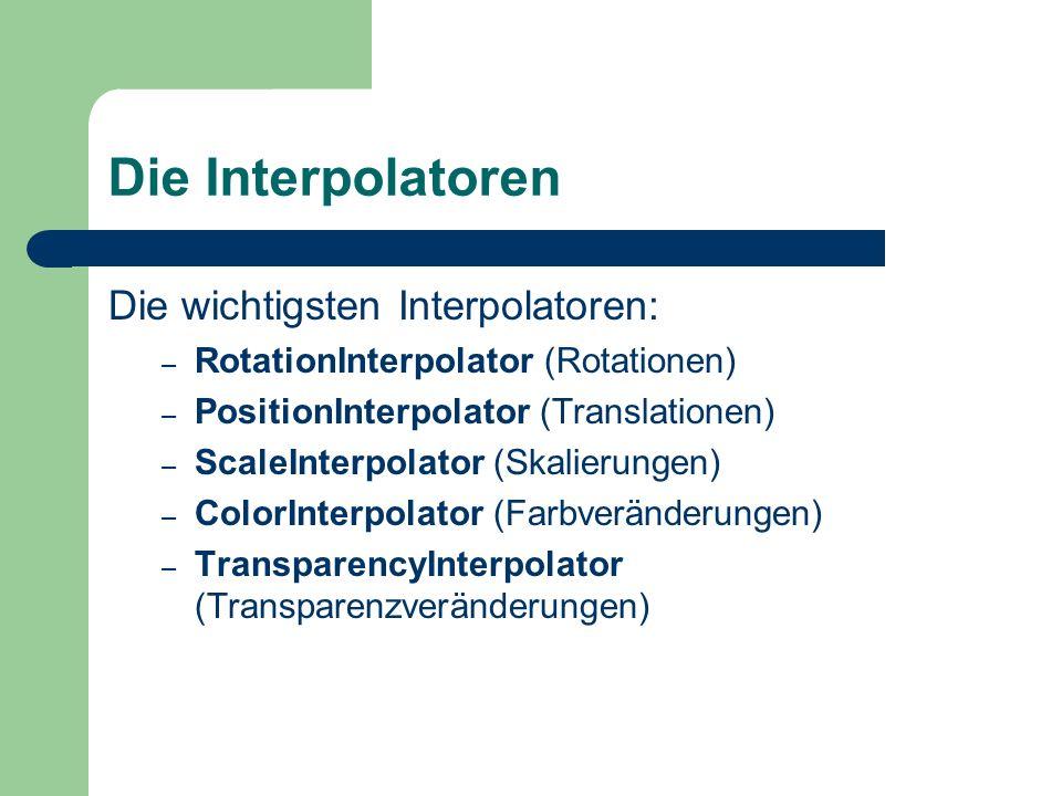 Die Interpolatoren Die wichtigsten Interpolatoren: – RotationInterpolator (Rotationen) – PositionInterpolator (Translationen) – ScaleInterpolator (Ska