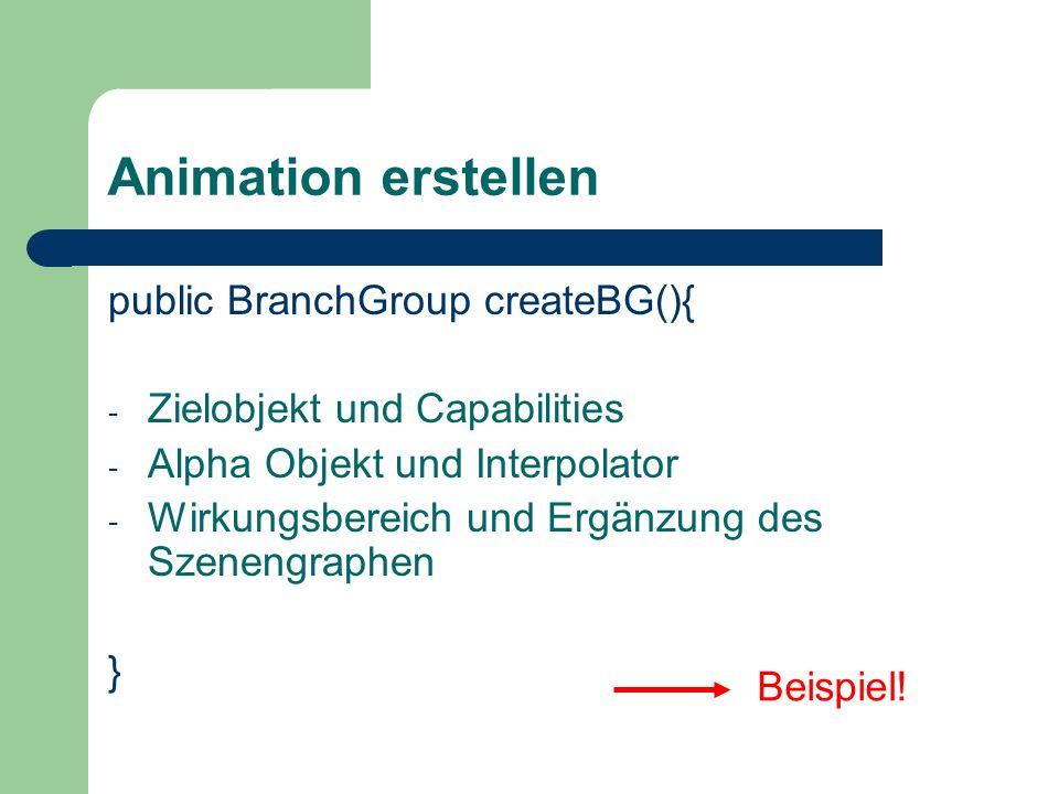 Animation erstellen public BranchGroup createBG(){ - Zielobjekt und Capabilities - Alpha Objekt und Interpolator - Wirkungsbereich und Ergänzung des S