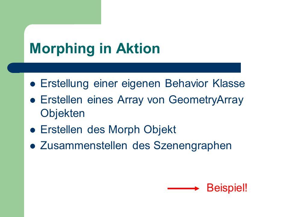 Morphing in Aktion Erstellung einer eigenen Behavior Klasse Erstellen eines Array von GeometryArray Objekten Erstellen des Morph Objekt Zusammenstelle