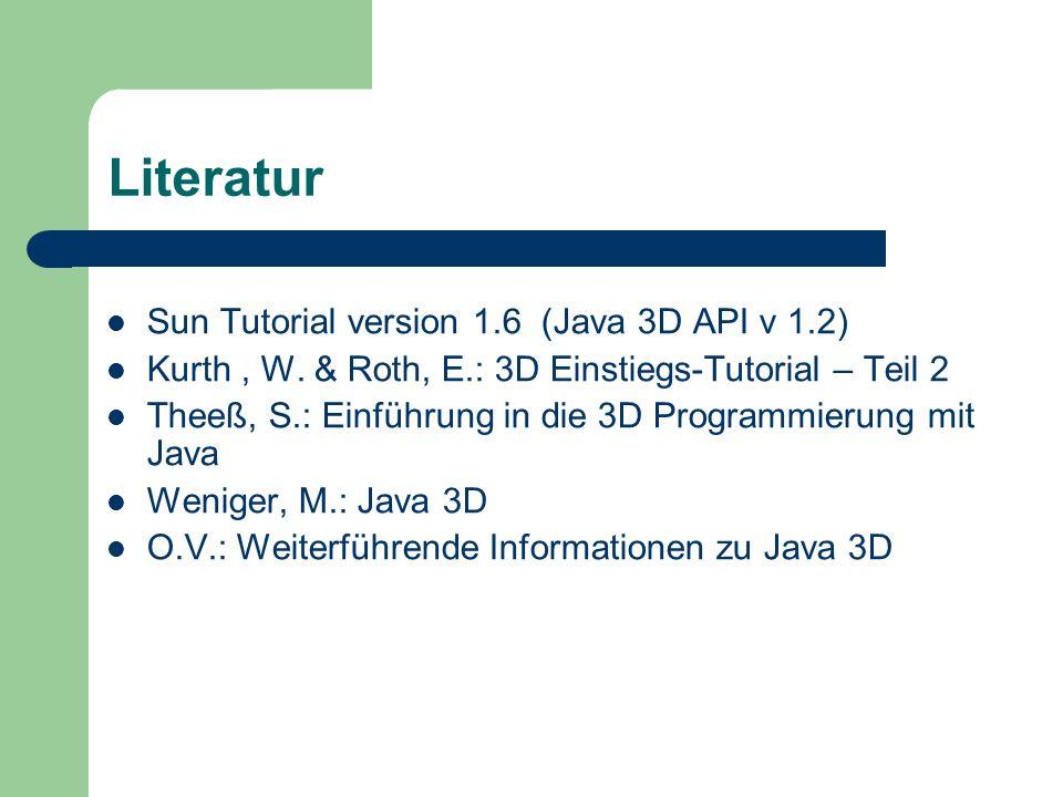 Literatur Sun Tutorial version 1.6 (Java 3D API v 1.2) Kurth, W. & Roth, E.: 3D Einstiegs-Tutorial – Teil 2 Theeß, S.: Einführung in die 3D Programmie