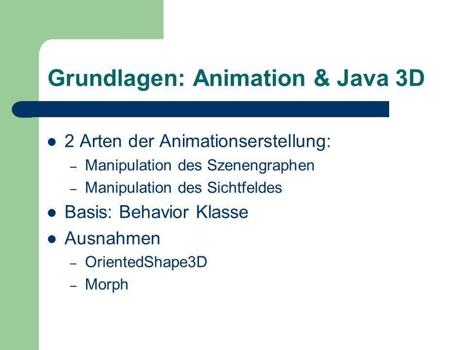 Grundlagen: Animation & Java 3D 2 Arten der Animationserstellung: – Manipulation des Szenengraphen – Manipulation des Sichtfeldes Basis: Behavior Klas