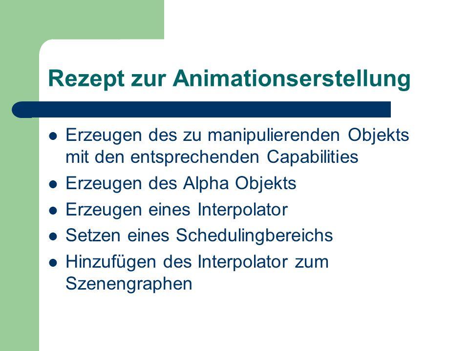 Rezept zur Animationserstellung Erzeugen des zu manipulierenden Objekts mit den entsprechenden Capabilities Erzeugen des Alpha Objekts Erzeugen eines