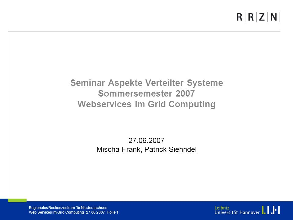 Regionales Rechenzentrum für Niedersachsen Web Services im Grid Computing | 27.06.2007 | Folie 1 Seminar Aspekte Verteilter Systeme Sommersemester 200