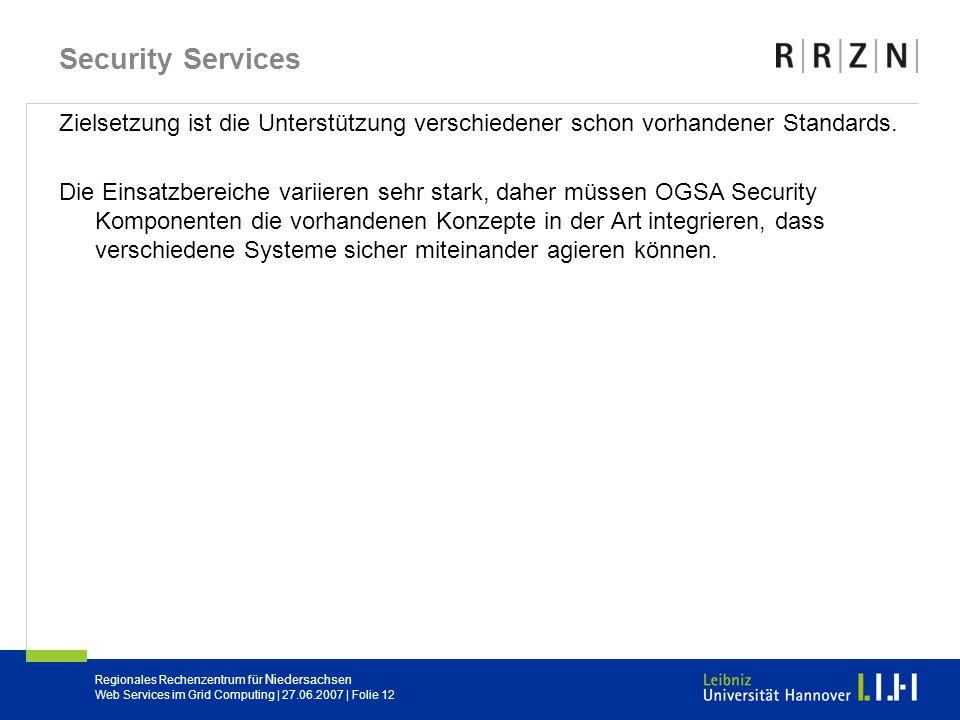Regionales Rechenzentrum für Niedersachsen Web Services im Grid Computing | 27.06.2007 | Folie 12 Security Services Zielsetzung ist die Unterstützung