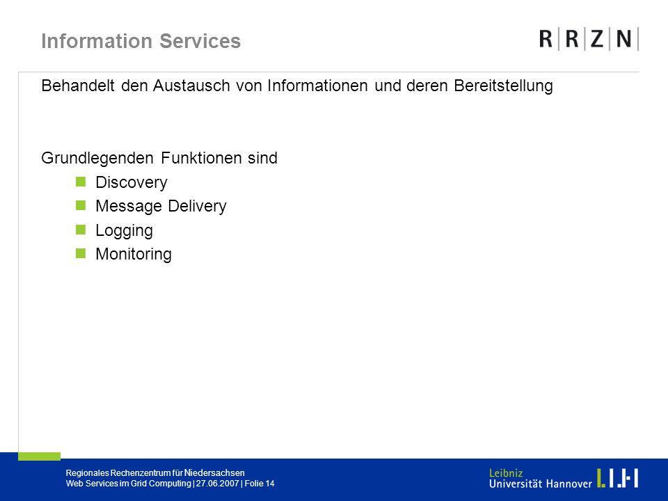 Regionales Rechenzentrum für Niedersachsen Web Services im Grid Computing | 27.06.2007 | Folie 14 Information Services Behandelt den Austausch von Inf