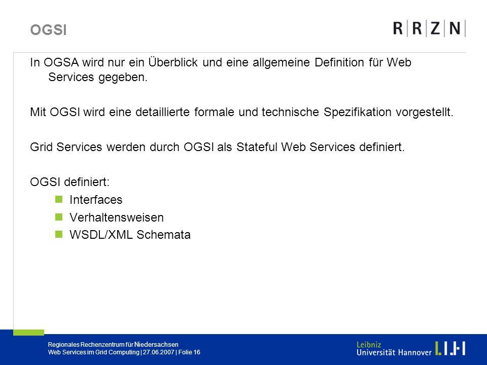 Regionales Rechenzentrum für Niedersachsen Web Services im Grid Computing | 27.06.2007 | Folie 16 OGSI In OGSA wird nur ein Überblick und eine allgeme