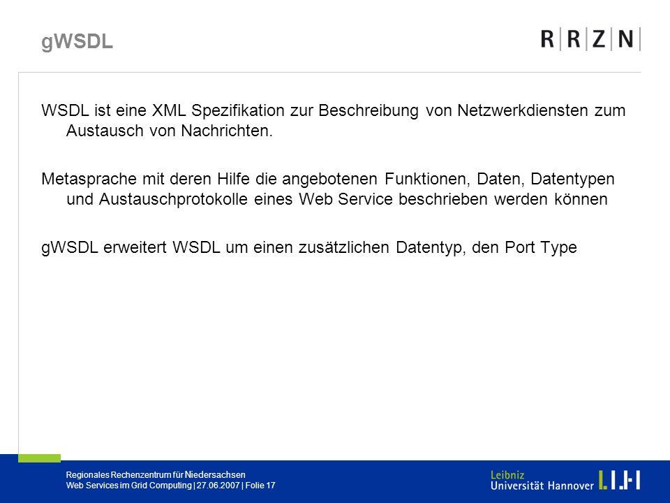 Regionales Rechenzentrum für Niedersachsen Web Services im Grid Computing | 27.06.2007 | Folie 17 gWSDL WSDL ist eine XML Spezifikation zur Beschreibu