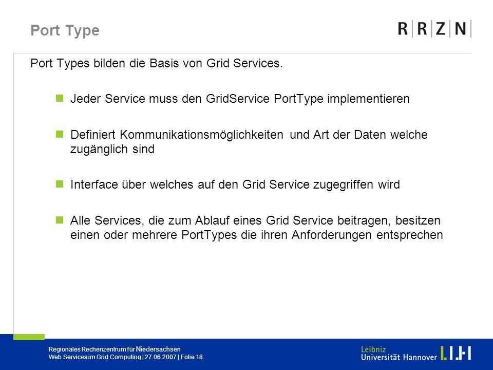 Regionales Rechenzentrum für Niedersachsen Web Services im Grid Computing | 27.06.2007 | Folie 18 Port Type Port Types bilden die Basis von Grid Servi