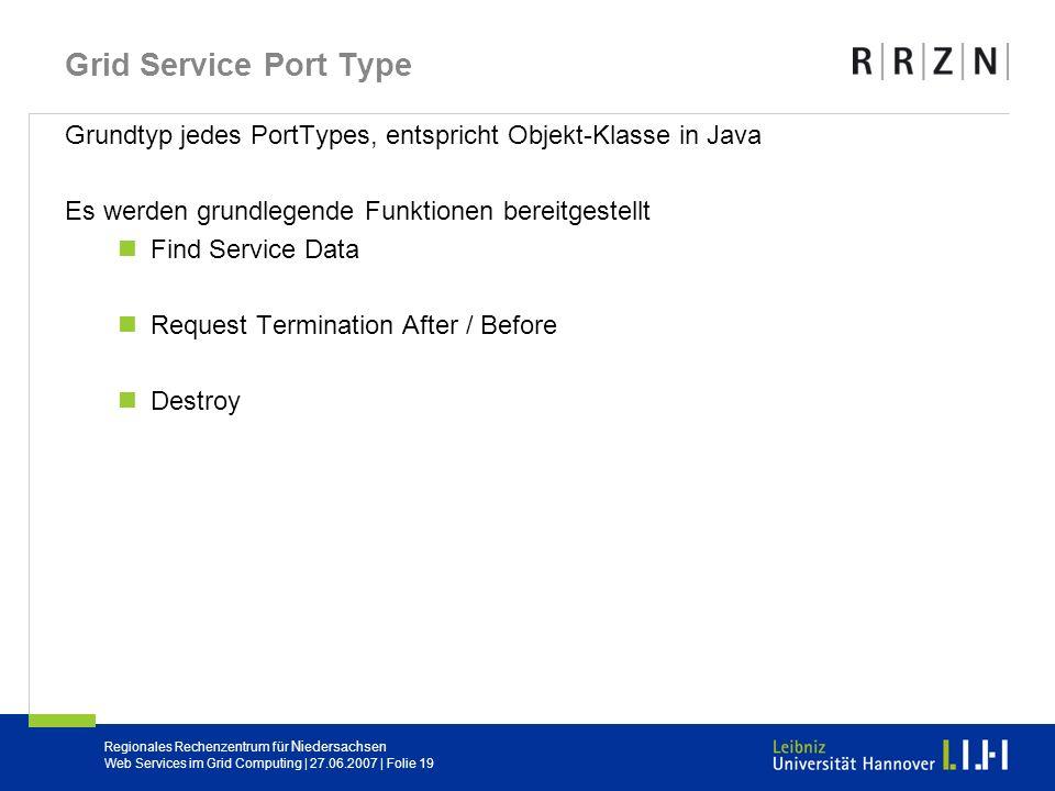 Regionales Rechenzentrum für Niedersachsen Web Services im Grid Computing | 27.06.2007 | Folie 19 Grid Service Port Type Grundtyp jedes PortTypes, ent