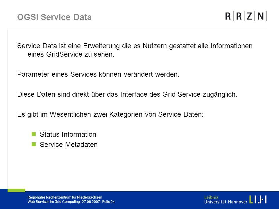Regionales Rechenzentrum für Niedersachsen Web Services im Grid Computing | 27.06.2007 | Folie 24 OGSI Service Data Service Data ist eine Erweiterung