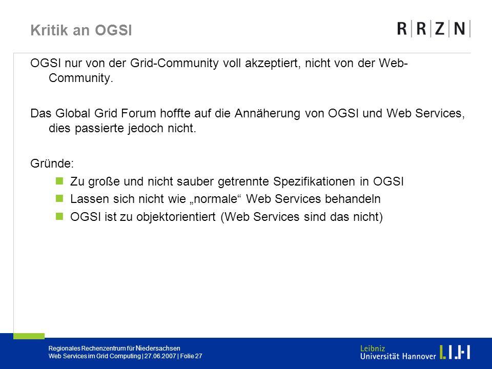 Regionales Rechenzentrum für Niedersachsen Web Services im Grid Computing | 27.06.2007 | Folie 27 Kritik an OGSI OGSI nur von der Grid-Community voll
