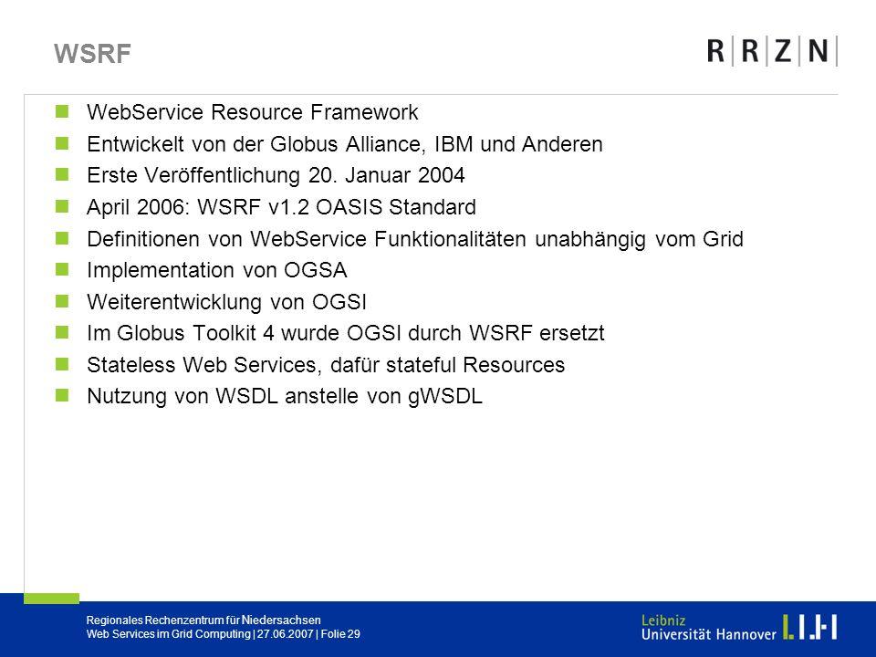 Regionales Rechenzentrum für Niedersachsen Web Services im Grid Computing | 27.06.2007 | Folie 29 WSRF WebService Resource Framework Entwickelt von de