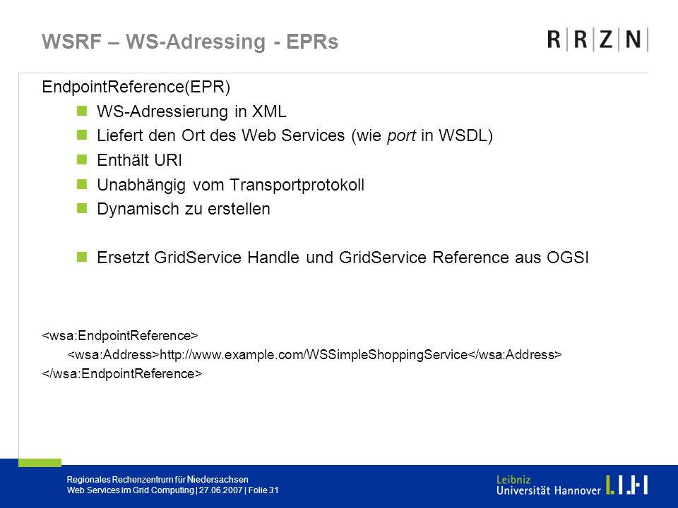 Regionales Rechenzentrum für Niedersachsen Web Services im Grid Computing | 27.06.2007 | Folie 31 WSRF – WS-Adressing - EPRs EndpointReference(EPR) WS